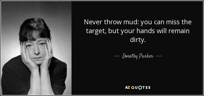 Never throw mud: you can miss the target, but your hands will remain dirty. - Dorothy Parker