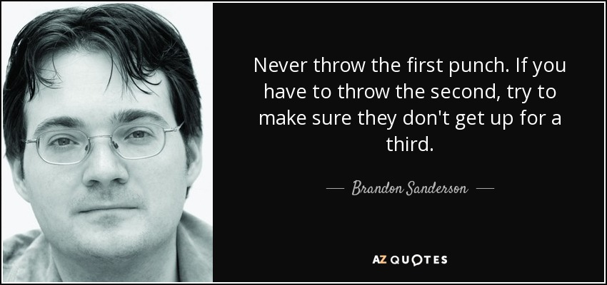 Never throw the first punch. If you have to throw the second, try to make sure they don't get up for a third. - Brandon Sanderson