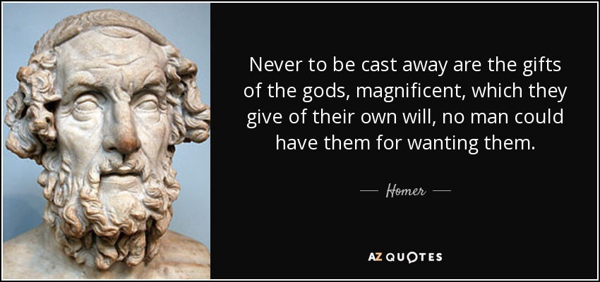 Never to be cast away are the gifts of the gods, magnificent, which they give of their own will, no man could have them for wanting them. - Homer