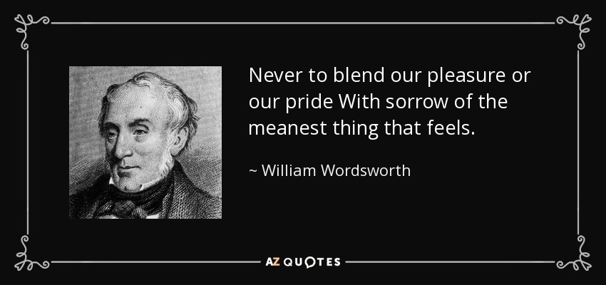 Never to blend our pleasure or our pride With sorrow of the meanest thing that feels. - William Wordsworth