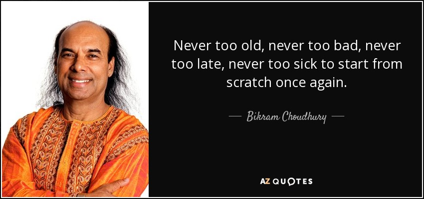 Never too old, never too bad, never too late, never too sick to start from scratch once again. - Bikram Choudhury