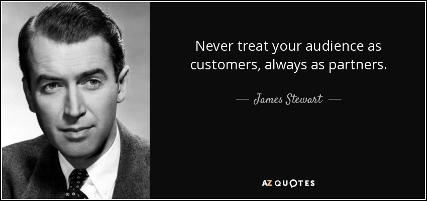 Never treat your audience as customers, always as partners. - James Stewart