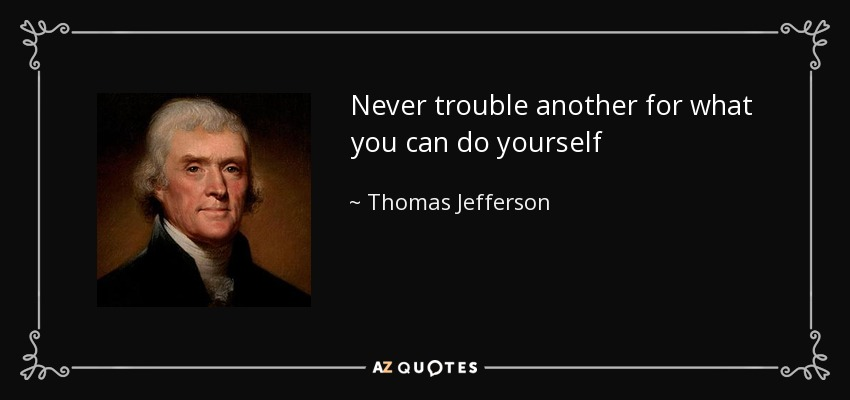 Never trouble another for what you can do yourself - Thomas Jefferson