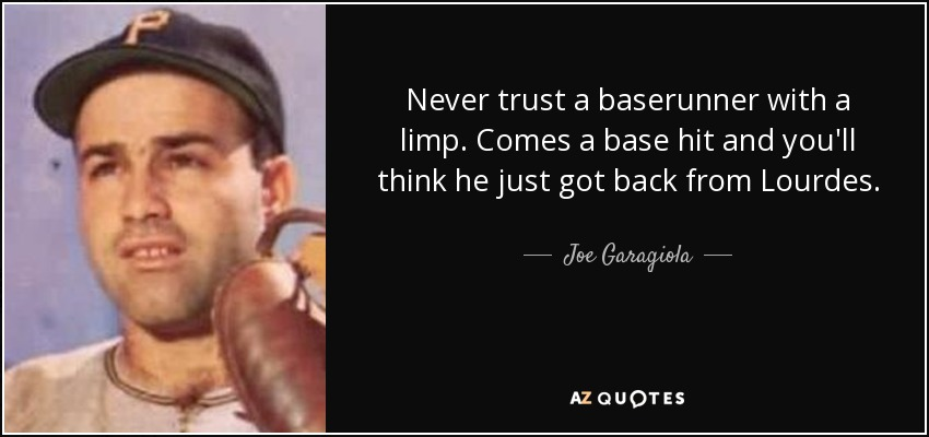 Never trust a baserunner with a limp. Comes a base hit and you'll think he just got back from Lourdes. - Joe Garagiola