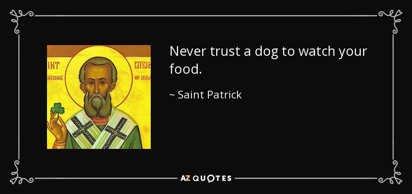 Never trust a dog to watch your food. - Saint Patrick