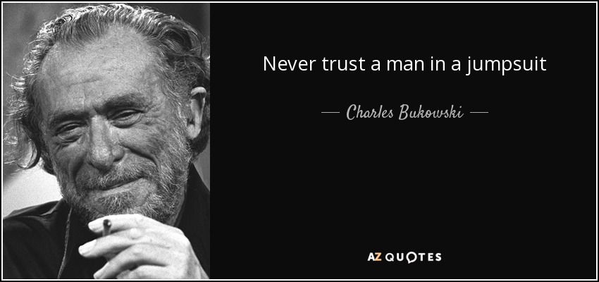 Never trust a man in a jumpsuit - Charles Bukowski