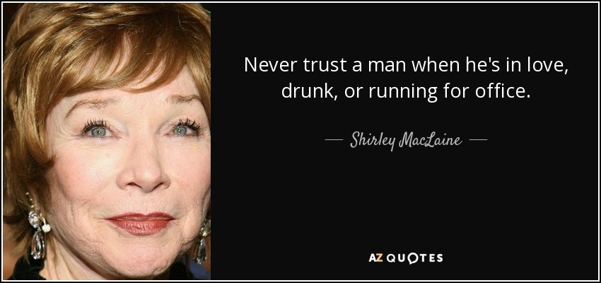 Shirley Maclaine Quote Never Trust A Man When Hes In Love Drunk