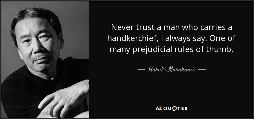 Never trust a man who carries a handkerchief, I always say. One of many prejudicial rules of thumb. - Haruki Murakami
