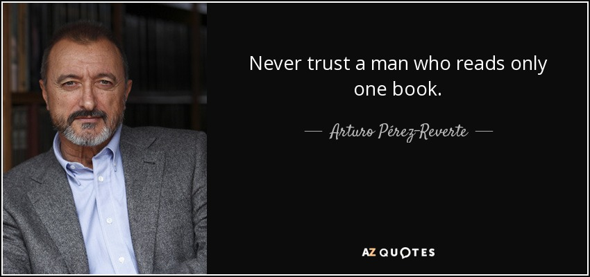 Never trust a man who reads only one book. - Arturo Pérez-Reverte