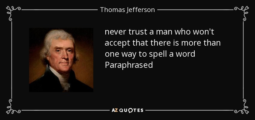 never trust a man who won't accept that there is more than one way to spell a word Paraphrased - Thomas Jefferson