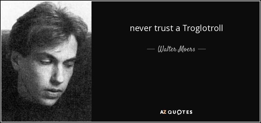never trust a Troglotroll - Walter Moers