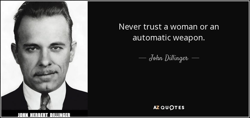 Never trust a woman or an automatic weapon. - John Dillinger