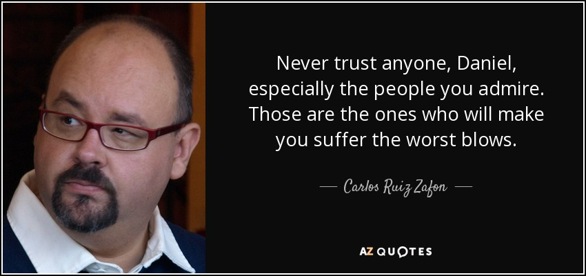 Never trust anyone, Daniel, especially the people you admire. Those are the ones who will make you suffer the worst blows. - Carlos Ruiz Zafon