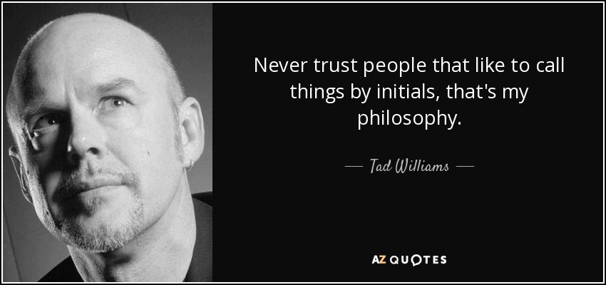 Never trust people that like to call things by initials, that's my philosophy. - Tad Williams