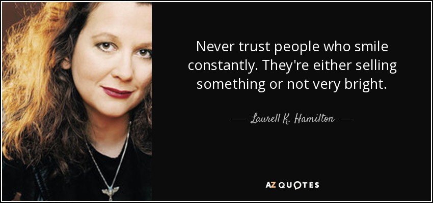 Never trust people who smile constantly. They're either selling something or not very bright. - Laurell K. Hamilton