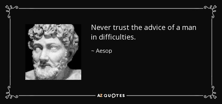 Never trust the advice of a man in difficulties. - Aesop
