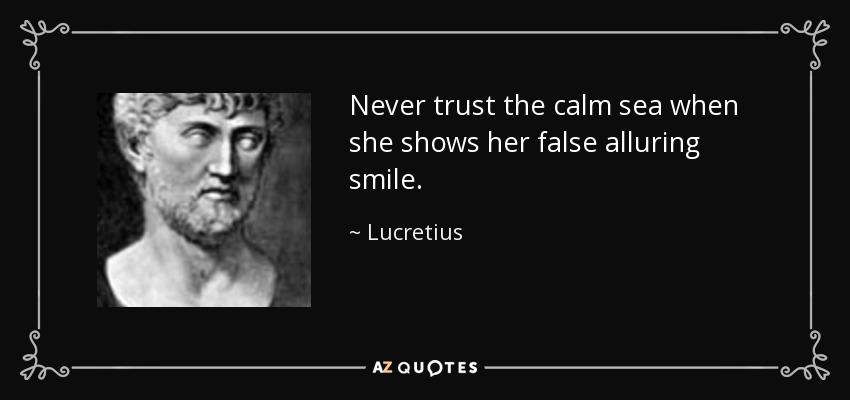 Never trust the calm sea when she shows her false alluring smile. - Lucretius