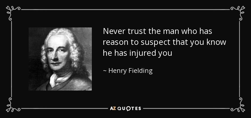 Never trust the man who has reason to suspect that you know he has injured you - Henry Fielding