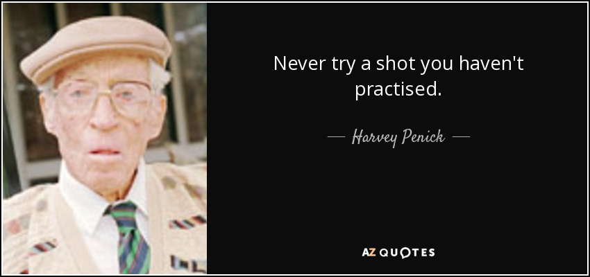 Never try a shot you haven't practised. - Harvey Penick