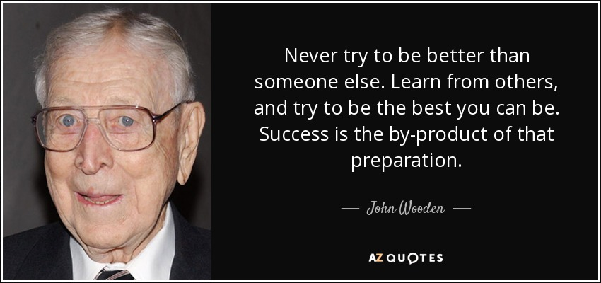 Never try to be better than someone else. Learn from others, and try to be the best you can be. Success is the by-product of that preparation. - John Wooden