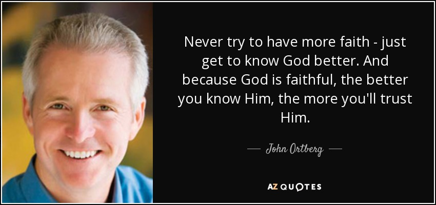 Never try to have more faith - just get to know God better. And because God is faithful, the better you know Him, the more you'll trust Him. - John Ortberg