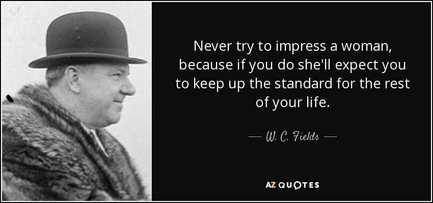 Never try to impress a woman, because if you do she'll expect you to keep up the standard for the rest of your life. - W. C. Fields