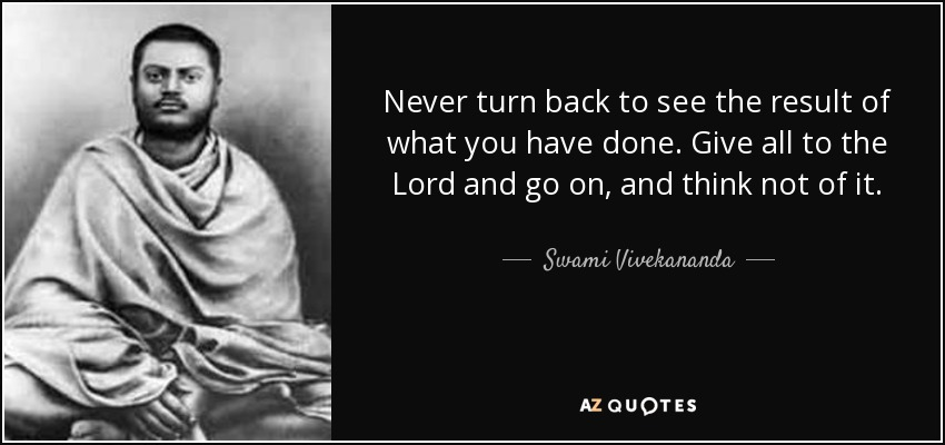 Never turn back to see the result of what you have done. Give all to the Lord and go on, and think not of it. - Swami Vivekananda