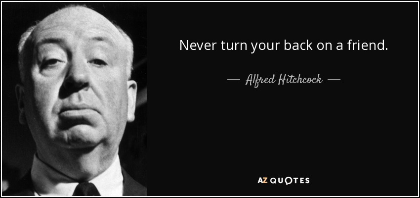 Alfred Hitchcock Quote Never Turn Your Back On A Friend