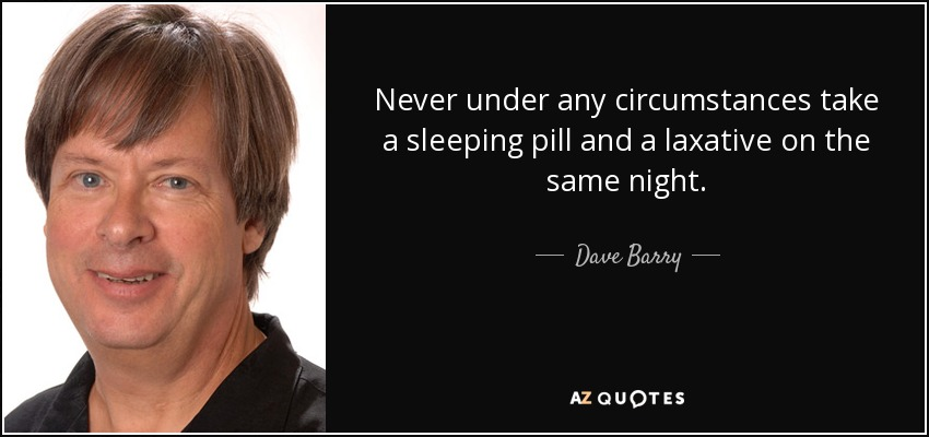 Never under any circumstances take a sleeping pill and a laxative on the same night. - Dave Barry