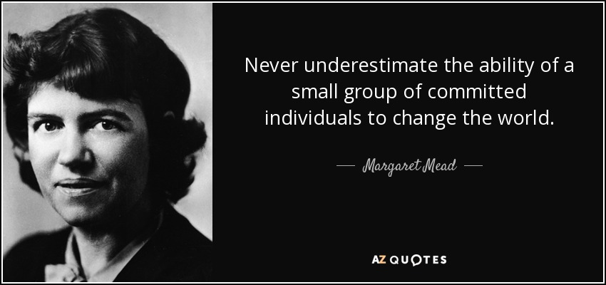 Never underestimate the ability of a small group of committed individuals to change the world. - Margaret Mead
