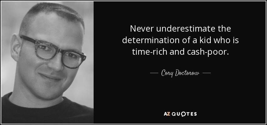 Never underestimate the determination of a kid who is time-rich and cash-poor. - Cory Doctorow