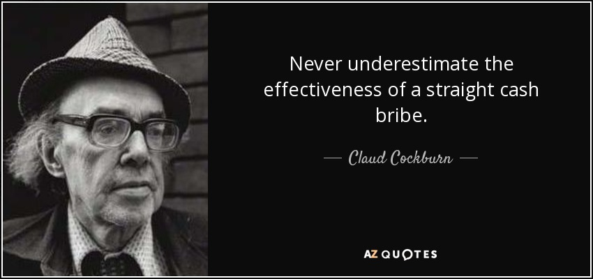 Never underestimate the effectiveness of a straight cash bribe. - Claud Cockburn