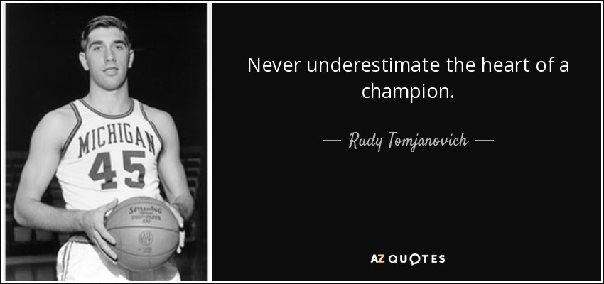 Never underestimate the heart of a champion. - Rudy Tomjanovich