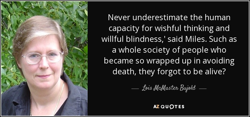 Never underestimate the human capacity for wishful thinking and willful blindness,' said Miles. Such as a whole society of people who became so wrapped up in avoiding death, they forgot to be alive? - Lois McMaster Bujold