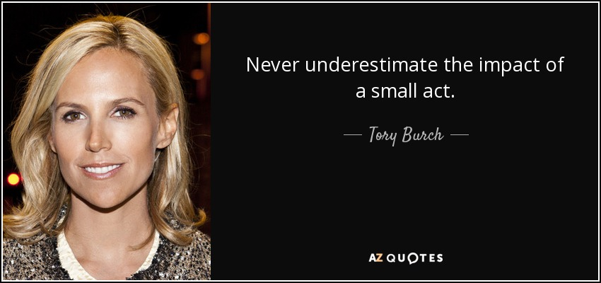 Never underestimate the impact of a small act. - Tory Burch