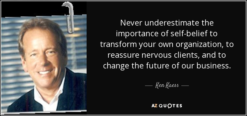 Never underestimate the importance of self-belief to transform your own organization, to reassure nervous clients, and to change the future of our business. - Ken Kaess