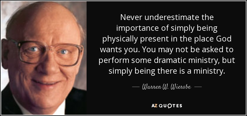 Never underestimate the importance of simply being physically present in the place God wants you. You may not be asked to perform some dramatic ministry, but simply being there is a ministry. - Warren W. Wiersbe