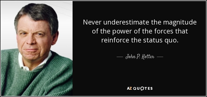 Never underestimate the magnitude of the power of the forces that reinforce the status quo. - John P. Kotter