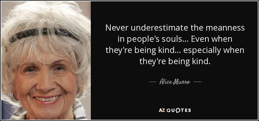 Never underestimate the meanness in people's souls... Even when they're being kind... especially when they're being kind. - Alice Munro