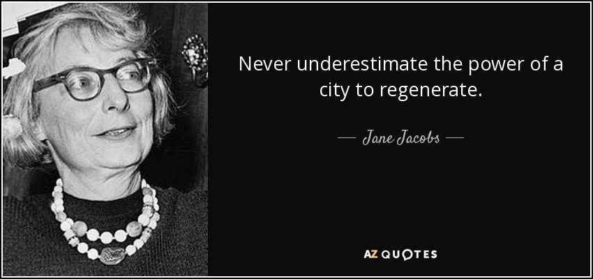 Never underestimate the power of a city to regenerate. - Jane Jacobs