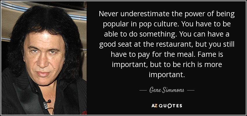Never underestimate the power of being popular in pop culture. You have to be able to do something. You can have a good seat at the restaurant, but you still have to pay for the meal. Fame is important, but to be rich is more important. - Gene Simmons