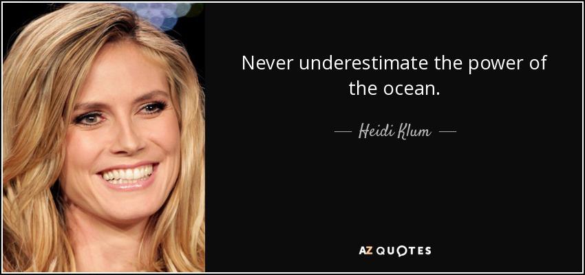 Never underestimate the power of the ocean. - Heidi Klum