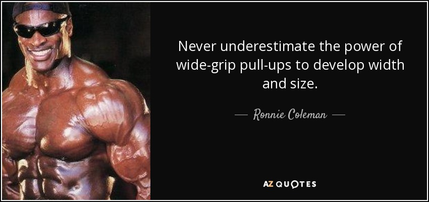 Never underestimate the power of wide-grip pull-ups to develop width and size. - Ronnie Coleman