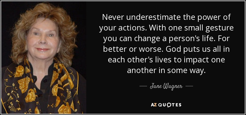 Never underestimate the power of your actions. With one small gesture you can change a person's life. For better or worse. God puts us all in each other's lives to impact one another in some way. - Jane Wagner