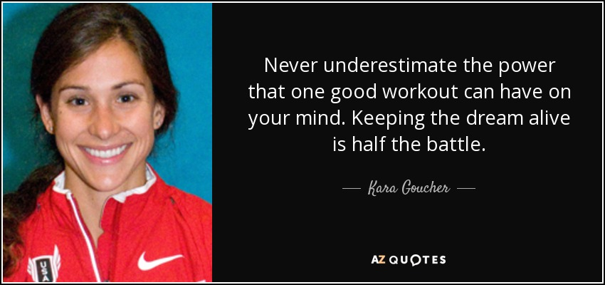 Never underestimate the power that one good workout can have on your mind. Keeping the dream alive is half the battle. - Kara Goucher