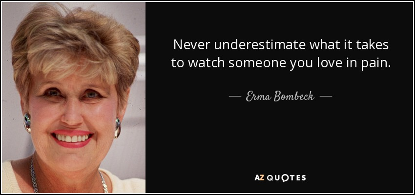 Never underestimate what it takes to watch someone you love in pain. - Erma Bombeck