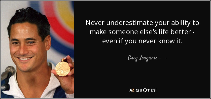 Never underestimate your ability to make someone else's life better - even if you never know it. - Greg Louganis
