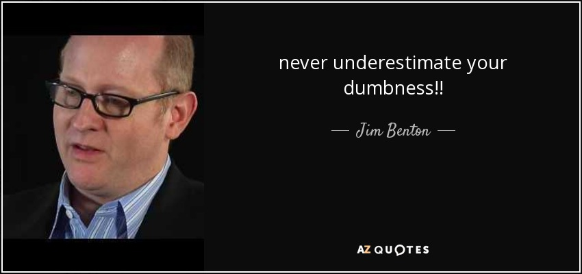 never underestimate your dumbness!! - Jim Benton