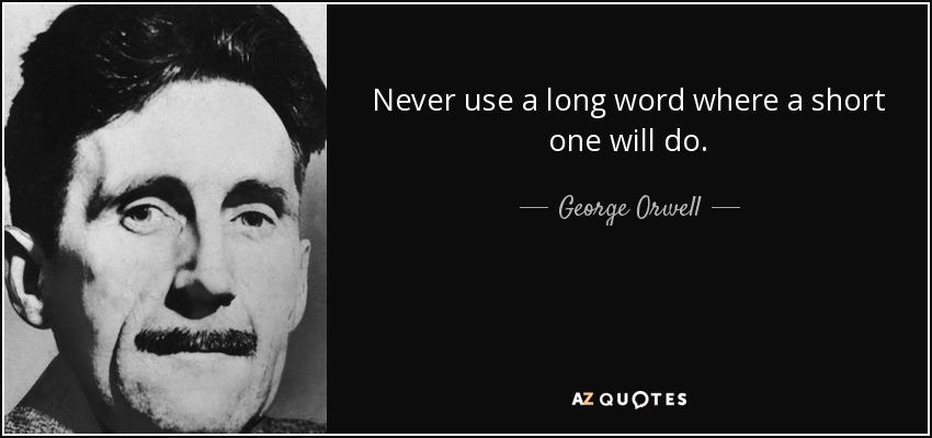 Never use a long word where a short one will do. - George Orwell