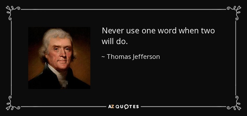 Never use one word when two will do. - Thomas Jefferson